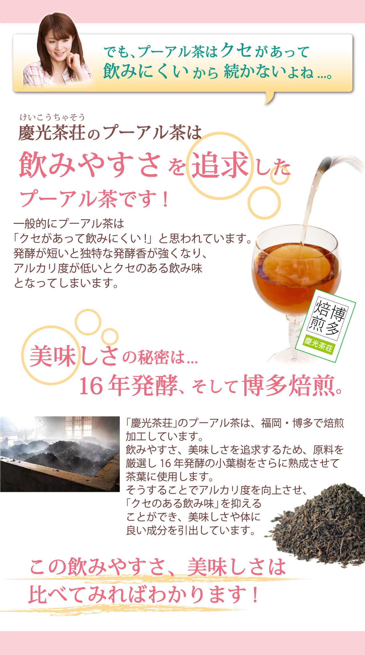 飲みやすさを追求したプーアル茶です 美味しさの秘密は16年醗酵そして焙煎 この飲みやすさ、美味しさは比べてみればわかります!